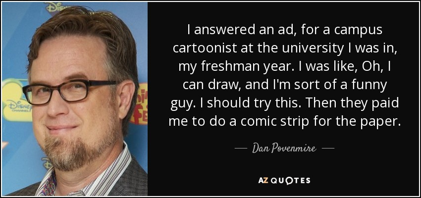 I answered an ad, for a campus cartoonist at the university I was in, my freshman year. I was like, Oh, I can draw, and I'm sort of a funny guy. I should try this. Then they paid me to do a comic strip for the paper. - Dan Povenmire
