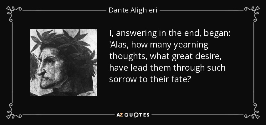 I, answering in the end, began: 'Alas, how many yearning thoughts, what great desire, have lead them through such sorrow to their fate? - Dante Alighieri