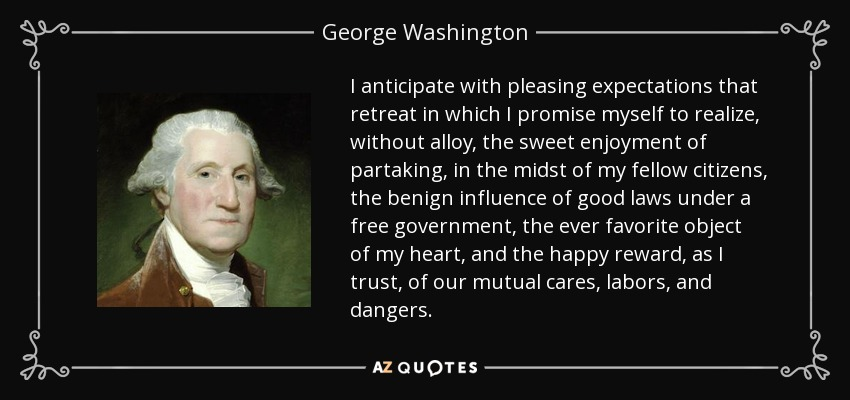 I anticipate with pleasing expectations that retreat in which I promise myself to realize, without alloy, the sweet enjoyment of partaking, in the midst of my fellow citizens, the benign influence of good laws under a free government, the ever favorite object of my heart, and the happy reward, as I trust, of our mutual cares, labors, and dangers. - George Washington