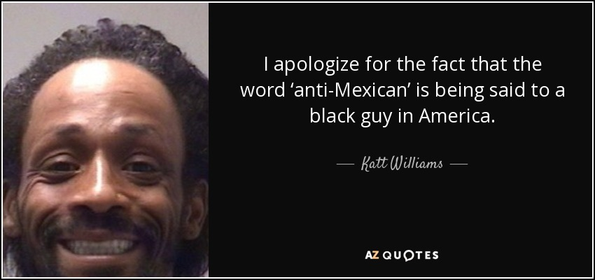 I apologize for the fact that the word 'anti-Mexican' is being said to a black guy in America. - Katt Williams