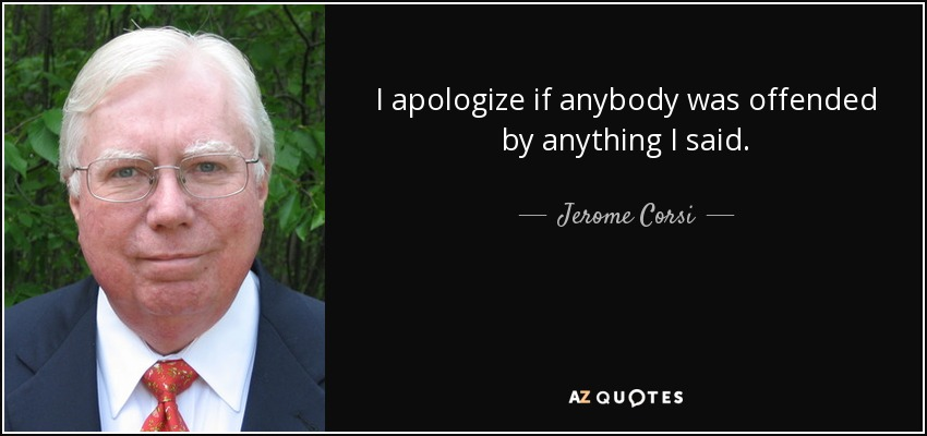 I apologize if anybody was offended by anything I said. - Jerome Corsi