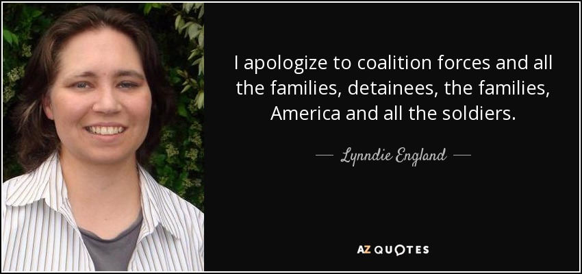 I apologize to coalition forces and all the families, detainees, the families, America and all the soldiers. - Lynndie England