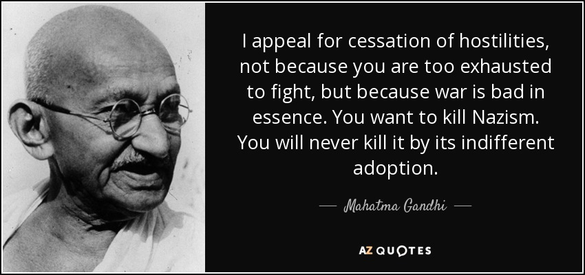 I appeal for cessation of hostilities, not because you are too exhausted to fight, but because war is bad in essence. You want to kill Nazism. You will never kill it by its indifferent adoption. - Mahatma Gandhi