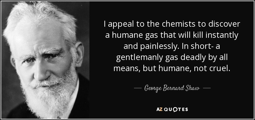I appeal to the chemists to discover a humane gas that will kill instantly and painlessly. In short- a gentlemanly gas deadly by all means, but humane, not cruel. - George Bernard Shaw