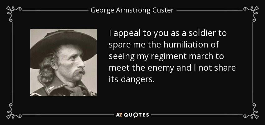 I appeal to you as a soldier to spare me the humiliation of seeing my regiment march to meet the enemy and I not share its dangers. - George Armstrong Custer