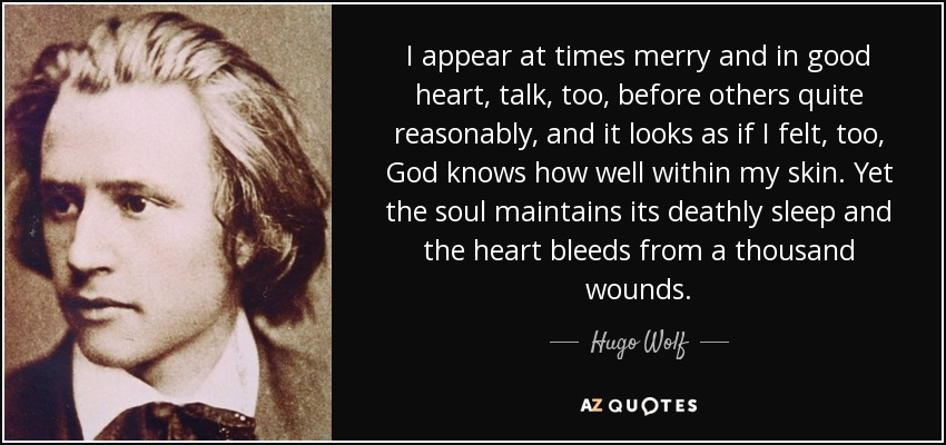 I appear at times merry and in good heart, talk, too, before others quite reasonably, and it looks as if I felt, too, God knows how well within my skin. Yet the soul maintains its deathly sleep and the heart bleeds from a thousand wounds. - Hugo Wolf