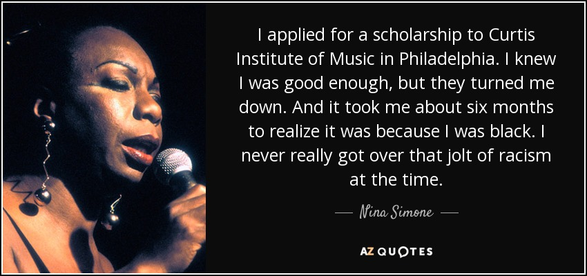 I applied for a scholarship to Curtis Institute of Music in Philadelphia. I knew I was good enough, but they turned me down. And it took me about six months to realize it was because I was black. I never really got over that jolt of racism at the time. - Nina Simone