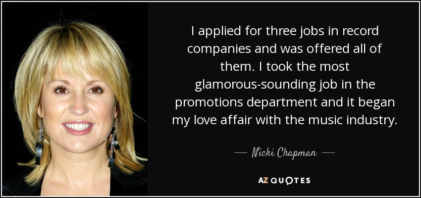I applied for three jobs in record companies and was offered all of them. I took the most glamorous-sounding job in the promotions department and it began my love affair with the music industry. - Nicki Chapman