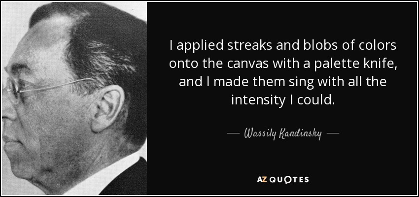 I applied streaks and blobs of colors onto the canvas with a palette knife, and I made them sing with all the intensity I could. - Wassily Kandinsky