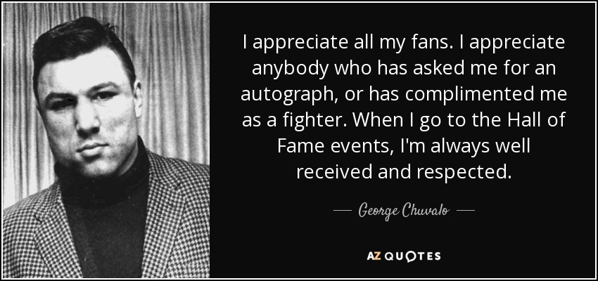 I appreciate all my fans. I appreciate anybody who has asked me for an autograph, or has complimented me as a fighter. When I go to the Hall of Fame events, I'm always well received and respected. - George Chuvalo