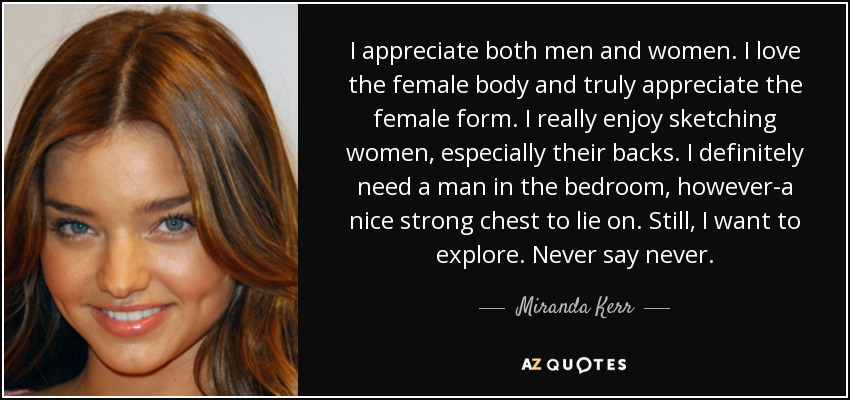 I appreciate both men and women. I love the female body and truly appreciate the female form. I really enjoy sketching women, especially their backs. I definitely need a man in the bedroom, however-a nice strong chest to lie on. Still, I want to explore. Never say never. - Miranda Kerr