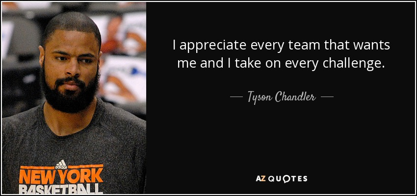 I appreciate every team that wants me and I take on every challenge. - Tyson Chandler