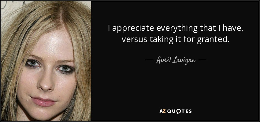 I appreciate everything that I have, versus taking it for granted. - Avril Lavigne