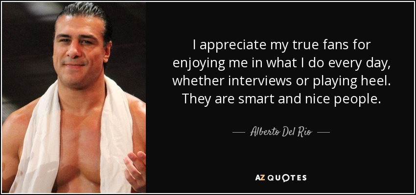 I appreciate my true fans for enjoying me in what I do every day, whether interviews or playing heel. They are smart and nice people. - Alberto Del Rio
