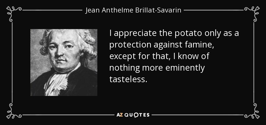 I appreciate the potato only as a protection against famine, except for that, I know of nothing more eminently tasteless. - Jean Anthelme Brillat-Savarin