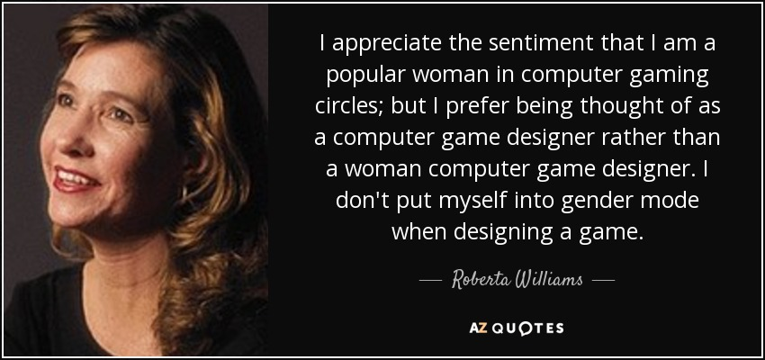 I appreciate the sentiment that I am a popular woman in computer gaming circles; but I prefer being thought of as a computer game designer rather than a woman computer game designer. I don't put myself into gender mode when designing a game. - Roberta Williams