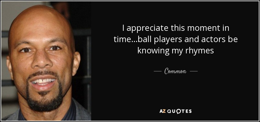 I appreciate this moment in time...ball players and actors be knowing my rhymes - Common