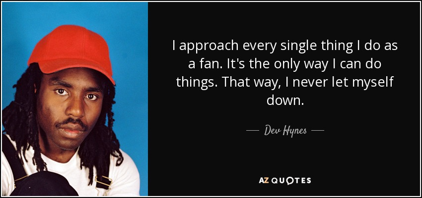 I approach every single thing I do as a fan. It's the only way I can do things. That way, I never let myself down. - Dev Hynes