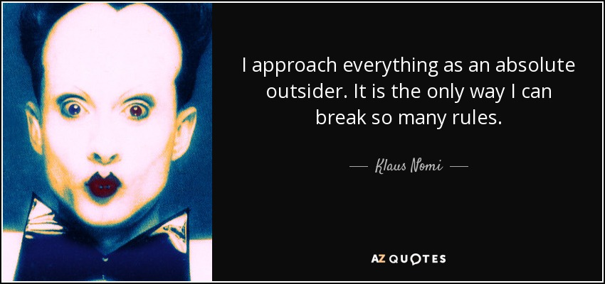 I approach everything as an absolute outsider. It is the only way I can break so many rules. - Klaus Nomi