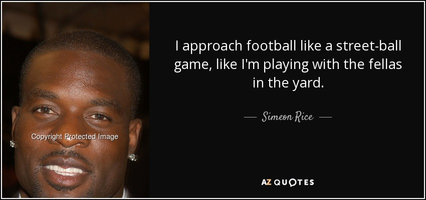 I approach football like a street-ball game, like I'm playing with the fellas in the yard. - Simeon Rice
