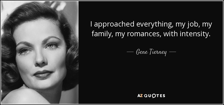 I approached everything, my job, my family, my romances, with intensity. - Gene Tierney
