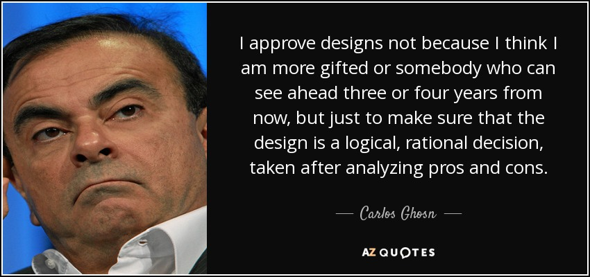 I approve designs not because I think I am more gifted or somebody who can see ahead three or four years from now, but just to make sure that the design is a logical, rational decision, taken after analyzing pros and cons. - Carlos Ghosn