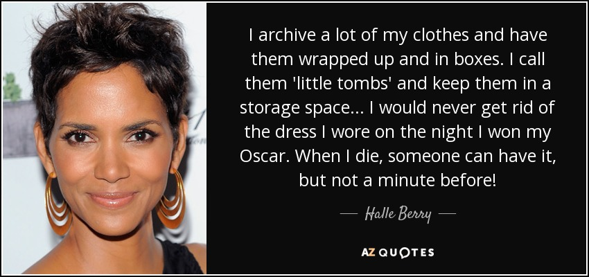 I archive a lot of my clothes and have them wrapped up and in boxes. I call them 'little tombs' and keep them in a storage space... I would never get rid of the dress I wore on the night I won my Oscar. When I die, someone can have it, but not a minute before! - Halle Berry