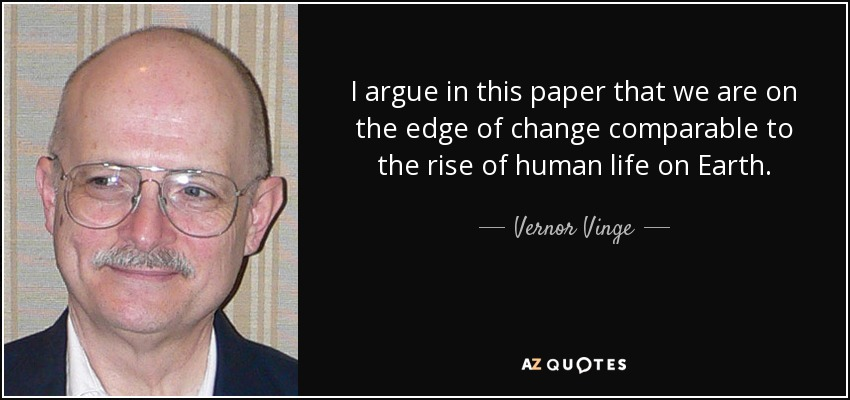 I argue in this paper that we are on the edge of change comparable to the rise of human life on Earth. - Vernor Vinge