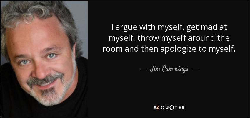 I argue with myself, get mad at myself, throw myself around the room and then apologize to myself. - Jim Cummings