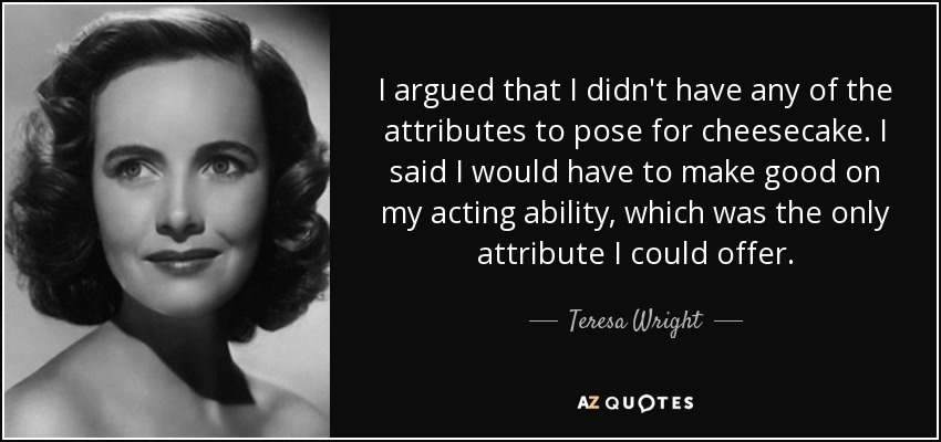 I argued that I didn't have any of the attributes to pose for cheesecake. I said I would have to make good on my acting ability, which was the only attribute I could offer. - Teresa Wright