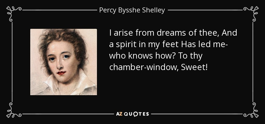 I arise from dreams of thee, And a spirit in my feet Has led me- who knows how? To thy chamber-window, Sweet! - Percy Bysshe Shelley
