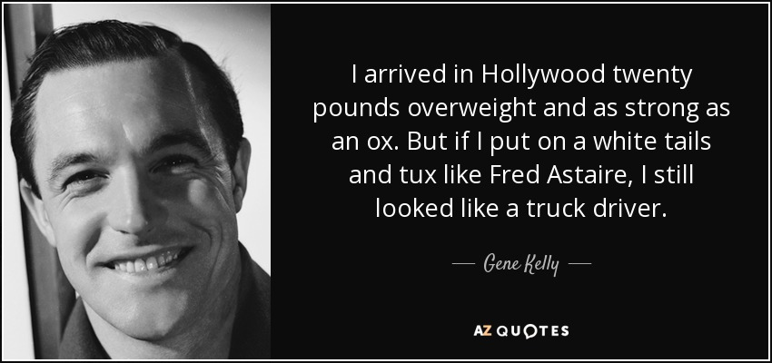 I arrived in Hollywood twenty pounds overweight and as strong as an ox. But if I put on a white tails and tux like Fred Astaire, I still looked like a truck driver. - Gene Kelly