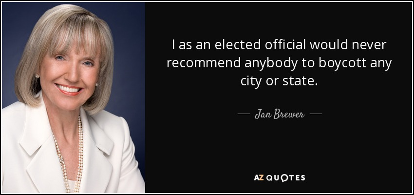 I as an elected official would never recommend anybody to boycott any city or state. - Jan Brewer