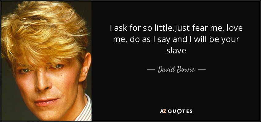 I ask for so little.Just fear me, love me, do as I say and I will be your slave - David Bowie