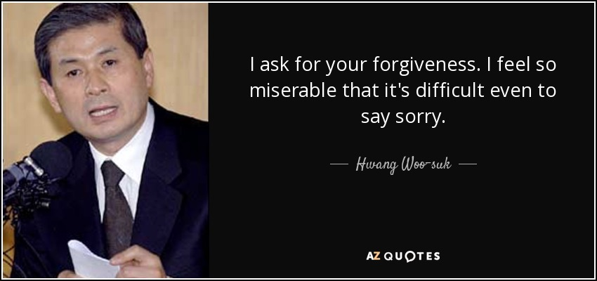 I ask for your forgiveness. I feel so miserable that it's difficult even to say sorry. - Hwang Woo-suk