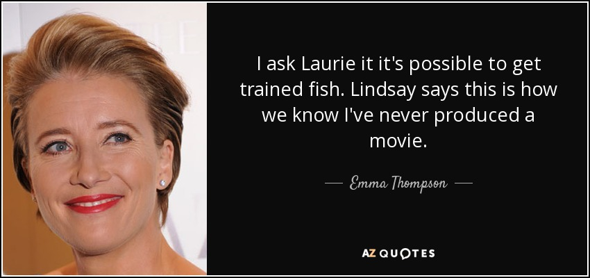 I ask Laurie it it's possible to get trained fish. Lindsay says this is how we know I've never produced a movie. - Emma Thompson