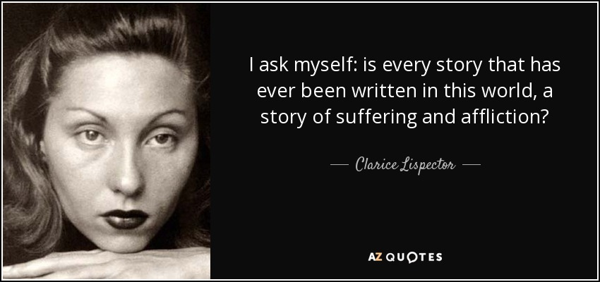 I ask myself: is every story that has ever been written in this world, a story of suffering and affliction? - Clarice Lispector
