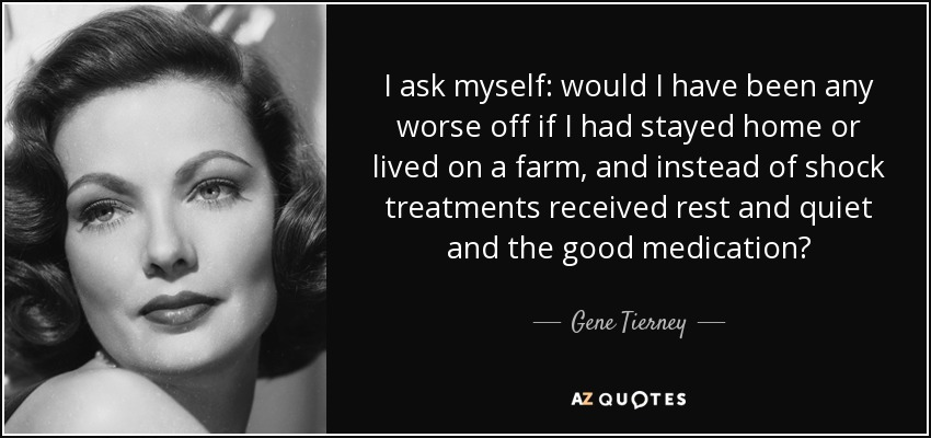 I ask myself: Would I have been any worse off if I had stayed home or lived on a farm instead of shock treatments and medication? - Gene Tierney
