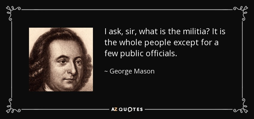 I ask, sir, what is the militia? It is the whole people except for a few public officials. - George Mason