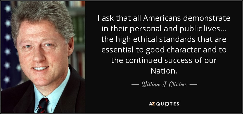 I ask that all Americans demonstrate in their personal and public lives... the high ethical standards that are essential to good character and to the continued success of our Nation. - William J. Clinton