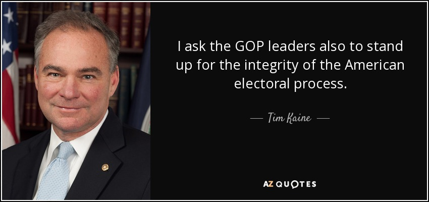 I ask the GOP leaders also to stand up for the integrity of the American electoral process. - Tim Kaine