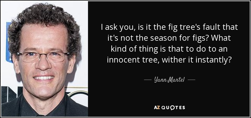 I ask you, is it the fig tree's fault that it's not the season for figs? What kind of thing is that to do to an innocent tree, wither it instantly? - Yann Martel