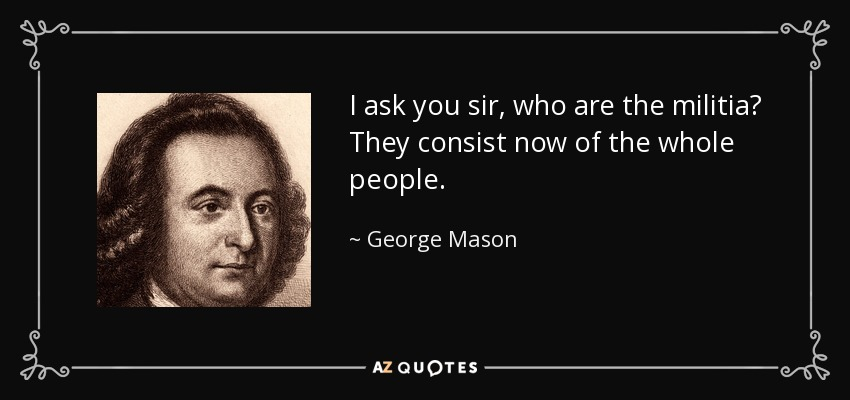 I ask you sir, who are the militia? They consist now of the whole people. - George Mason