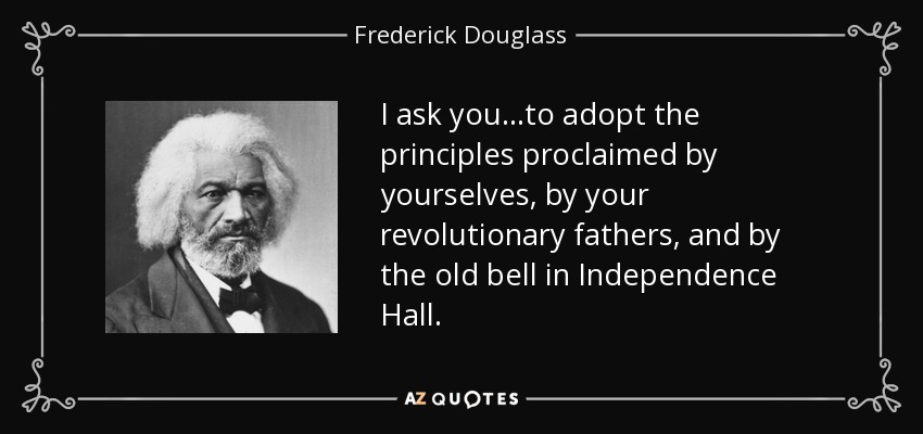 I ask you...to adopt the principles proclaimed by yourselves, by your revolutionary fathers, and by the old bell in Independence Hall.... - Frederick Douglass