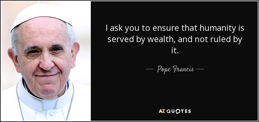 I ask you to ensure that humanity is served by wealth, and not ruled by it. - Pope Francis