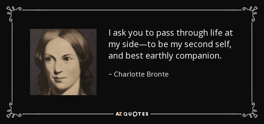 I ask you to pass through life at my side—to be my second self, and best earthly companion. - Charlotte Bronte