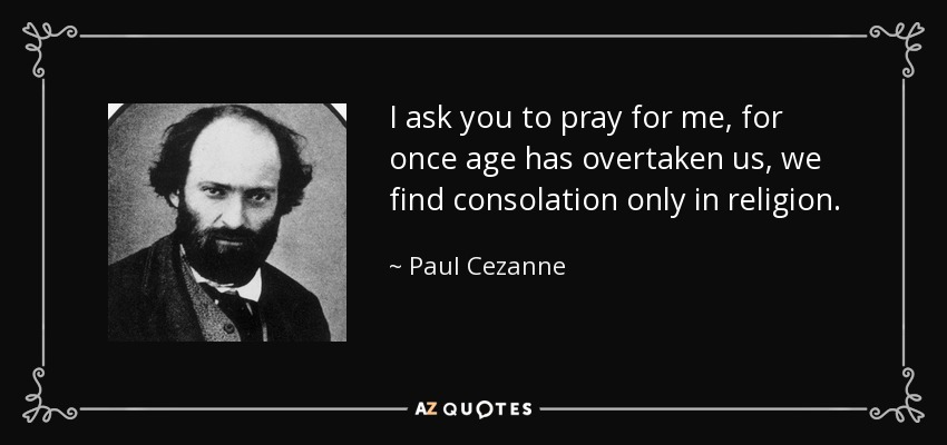 I ask you to pray for me, for once age has overtaken us, we find consolation only in religion. - Paul Cezanne