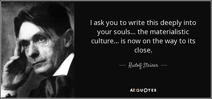 I ask you to write this deeply into your souls . . . the materialistic culture . . . is now on the way to its close. - Rudolf Steiner