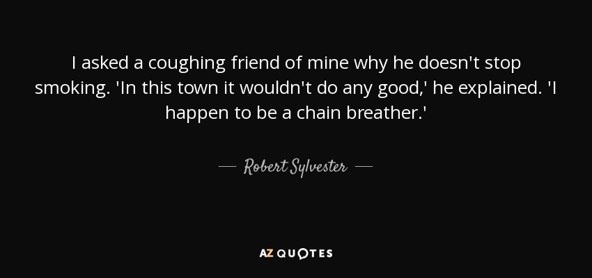 I asked a coughing friend of mine why he doesn't stop smoking. 'In this town it wouldn't do any good,' he explained. 'I happen to be a chain breather.' - Robert Sylvester