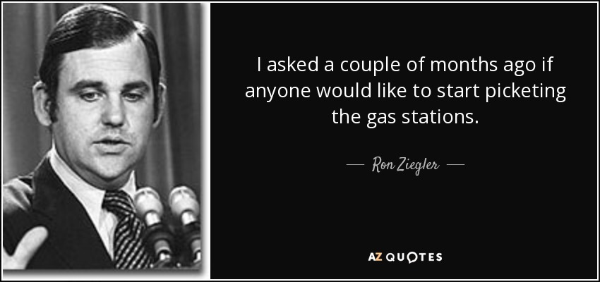 I asked a couple of months ago if anyone would like to start picketing the gas stations. - Ron Ziegler